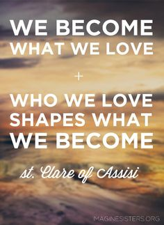 """We become what we love and who we love shapes what we become. If we love things, we become a thing. If we love nothing, we become nothing. Imitation is not a literal mimicking of Christ, rather it means becoming the image of the beloved, an image disclosed through transformation. This means we are to become vessels of God´s compassionate love for others. "" --St. Clare of Assisi"