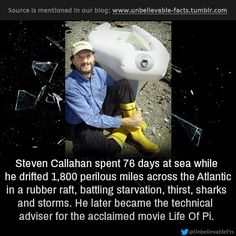 Steven Callahan spent 76 days at sea while he drifted 1,800 perilous miles across the Atlantic in a rubber raft, battling starvation, thirst, sharks and storms. He later became the technical adviser for the acclaimed movie Life Of Pi.