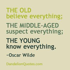 The old believe everything; the middle-aged suspect everything; the young know everything. ~Oscar Wilde http://dandelionquotes.com/the-old-believe-everything