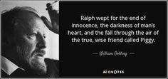 Ralph wept for the end of innocence, the darkness of man's heart, and the fall through the air of the true, wise friend called Piggy. William Golding, The Heart Of Man, Nobel Prize, Darkness, Literature, Wisdom, Words, Fall, Literatura