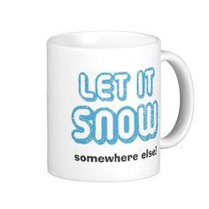 LET IT SNOW somewhere else!