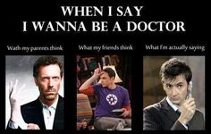 When I say I wanna be a Doctor...
