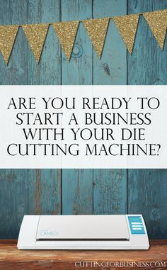 Are you ready to start a business with your Silhouette or Cricut die cutting machine? by cuttingforbusiness.com