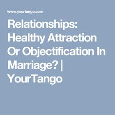 Relationships: Healthy Attraction Or Objectification In Marriage? | YourTango