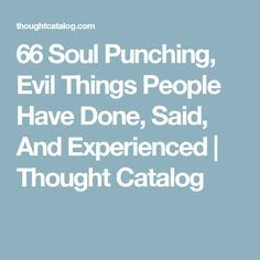 66 Soul Punching, Evil Things People Have Done, Said, And Experienced | Thought Catalog