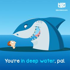 Idiom of the day: Be in deep water. Meaning: To be in a difficult situation.