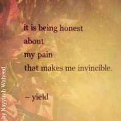 It is being honest about my pain that makes me invincible -- Nayyirah Waheed, Yield, from her book Salt