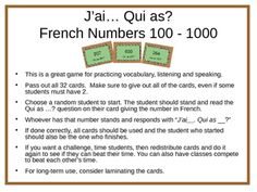 This is a great game for practicing French numbers from 100 to 1000 while also focusing on speaking and listening. Give each student a card(s) and randomly choose a student to start. Have them read their Qui a? question out loud, giving the number in French.