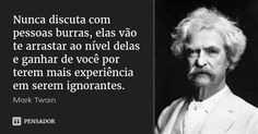 Nunca discuta com pessoas burras, elas vão te arrastar ao nível delas e ganhar de você por terem mais experiência em serem ignorantes. — Mark Twain