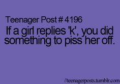"""If a girl replies 'k,' you did something to piss her off."" Umm...maybe. Or maybe not. Good gravy, it's a letter, with no way to judge emotion behind it."