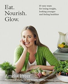 Eat. Nourish. Glow.: 10 easy steps for losing weight, looking younger