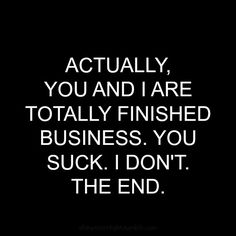 Broken trust will = finished business, every. single. time.  And sometimes you don't know how bad the trust was broken until much later...and that puts another nail in an already buried coffin.  Finished business, indeed.  /rr