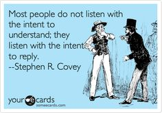 Most people do not listen with the intent to understand; they listen with the intent to reply. --Stephen R. Covey.