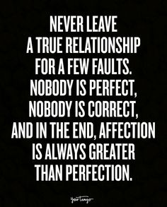 """Never leave a true relationship for a few faults. Nobody is perfect, nobody is correct, and in the end, affection is always greater than perfection."""