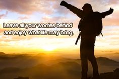 Leave all your worries behind and enjoy what life may bring.