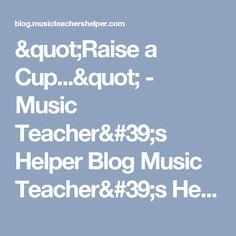 """""""Raise a Cup..."""" - Music Teacher's Helper Blog Music Teacher's Helper Blog"""