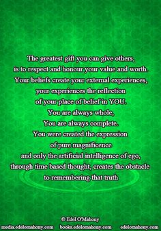 The greatest gift you can give others, is to respect and honour your value and worth. Your beliefs create your external experiences, your experiences the reflection of your place of belief in YOU. You are always whole, You are always complete. You were created the expression  of pure magnificence and only the artificial intelligence of ego, through time based thought, creates the obstacle  to remembering that truth © Edel O'Mahony www.media.edelomahony.com
