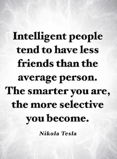 Quotes Smarter people tend to have less friends because most of the times they are happy with their own company.