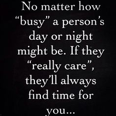 no matter how busy a person's day or night might be. If they really care they'll always find time for you...