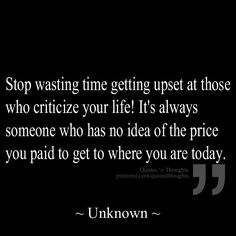 Stop wasting time getting upset at those who criticize your life! It's always someone who has no idea of the price you paid to get to where you are today.
