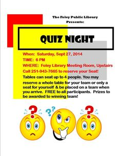Foley Public Library presents QUIZ NIGHT on Sat, Sept 27, 2014 @ 6 pm (come to back door to be let in after 5 pm closing.)  Up to 4 people can make up a team at a table.  This is FREE to all participants.  Phone for reservations for a table of 4 or for yourself and we will place you at a table the night of the event.  Prizes to be awarded to the winning team!