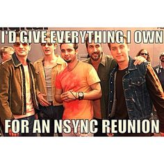 *nsync .... please i just bought bsb tickets because im having boy band withdraws at 25!