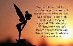 You need to see that life is not always perfect. We will not always get what we want. And though it hurts a lot, what should've happened, happened. Who should've left, left, and whatever's thrown you off course will always bring you to where it is you need to be.  http://www.thoughtful-mind.com/