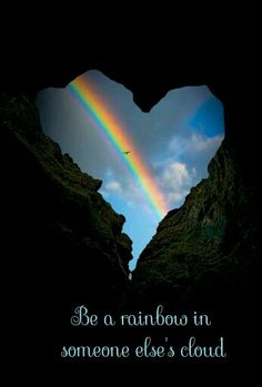 Be a rainbow in someone elses's cloud