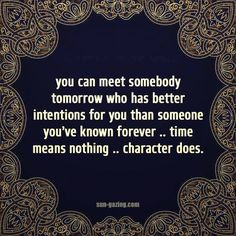 You can meet somebody tomorrow who has better intentions for you than someone you've known forever... Time means nothing... Character does.