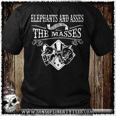 Elephants and assess screwing the masses. T-Shirt.  #America #Comeandtakeit #Guns #Liberallunacy #Livefreeordie #Patriot #Pc #Pew #Politicalcorrectness #Secondamendment #Sonsoflibertytees #Threepercent