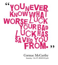 you never know what worse luck your bad luck has saved you from - Cormac McCarthy
