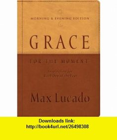 Grace for the Moment Morning  Evening Edition Inspiration for Each Day of the Year Max Lucado , ISBN-10: 1404113746  ,  , ASIN: B002SB8QZA , tutorials , pdf , ebook , torrent , downloads , rapidshare , filesonic , hotfile , megaupload , fileserve