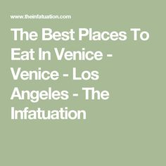 The Best Places To Eat In Venice - Venice - Los Angeles - The Infatuation