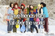 Have friends from all over the world - Partially Done (2004-current): Thanks to couchsurfing and exchanges!