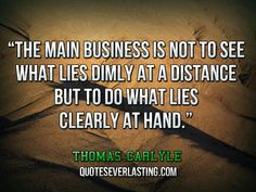 The main business is not to see what lies dimly at a distance.