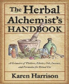 Herbal Alchemist's Handbook: A Grimoire of Philtres. Elixirs, Oils, Incense, and Formulas for Ritual Use.