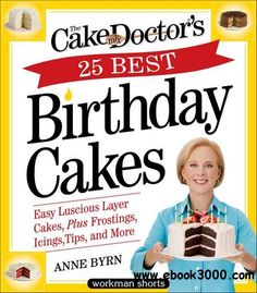 The Cake Mix Doctor's 25 Best Birthday Cakes: Easy Luscious Layer Cakes, Plus Frostings, Icings, Tips, and More - Free eBooks Download