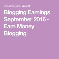 Blogging Earnings September 2016 - Earn Money Blogging