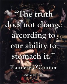"""""""The truth does not change according to our ability to stomach it."""" — Flannery O'Connor"""