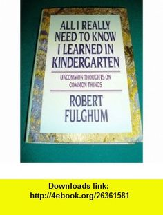 All I Really Need to Know I Learned in Kindergarten, Uncommon Thoughts on Common Things Robert Fulghum ,   ,  , ASIN: B0010KGMGA , tutorials , pdf , ebook , torrent , downloads , rapidshare , filesonic , hotfile , megaupload , fileserve