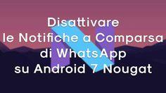 Vi spiegherò come disattivare le notifiche a comparsa su WhatsApp dopo che il vostro smartphone si è aggiornato alla nuova versione Android 7 Nougat.