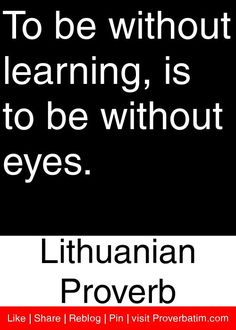 To be without learning, is to be without eyes. - Lithuanian Proverb #proverbs #quotes