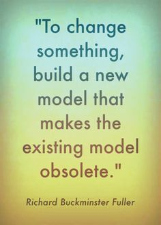 """""""To change something, build a new model that makes the existing model obsolete."""" - Richard Buckminster Fuller #change #quotation"""