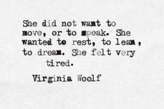 She did not want to move, or to speak. She wanted to rest, to lean, to dream. She felt very tired. - Virginia Woolf