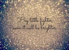 Hey little fighter, soon it will be brighter. #quotes