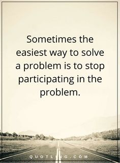 problem quotes Sometimes the easiest way to solve a problem is to stop participating in the problem.