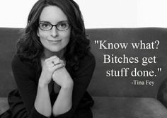 """For the people who call/think youre a bitch. """"Know what? Bitches get stuff done. ~ Tina Fey"""""""