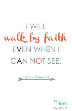 """I will walk by faith even when I can not see."" 2 Corinthians 5:7 NiRV"