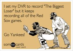"""Free and Funny Sports Ecard: I set my DVR to record """"The Biggest Loser"""" but it keeps recording all of the Red Sox games. Go Yankees! Create and send your own custom Sports ecard. Yankees Baby, New York Yankees Baseball, Reds Game, Funny Socks, Sports Humor, Soccer Humor, Football Humor, Anne Taintor, Derek Jeter"""