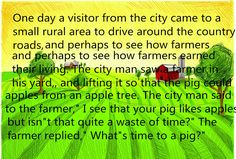 """One day a visitor from the city came to a small rural area to drive around the country roads, see how the farms looked, and perhaps to see how farmers earned their living. The city man saw a farmer in his yard, holding a pig up in his hands, and lifting it so that the pig could eat apples from an apple tree. The city man said to the farmer,"""" I see that your pig likes apples, but isn""""t that quite a waste of time?"""" The farmer replied,"""" What""""s time to a pig?"""""""